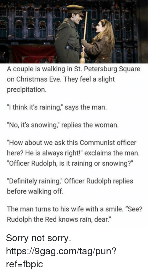 "9gag, Christmas, and Dank: A couple is walking in St. Petersburg Square  on Christmas Eve. They feel a slight  precipitation.  ""l think it's raining,"" says the man.  ""No, it's snowing,"" replies the woman.  ""How about we ask this Communist officer  here? He is always right!"" exclaims the man.  ""Officer Rudolph, is it raining or snowing?""  ""Definitely raining,"" Officer Rudolph replies  before walking off.  The man turns to his wife with a smile. ""See?  Rudolph the Red knows rain, dear."" Sorry not sorry. https://9gag.com/tag/pun?ref=fbpic"