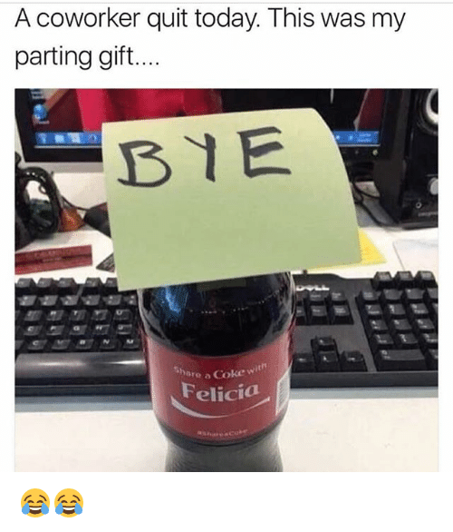 share a coke: A coworker quit today. This was my  parting gift...  BYE  Share a Coke wi  Felicia 😂😂