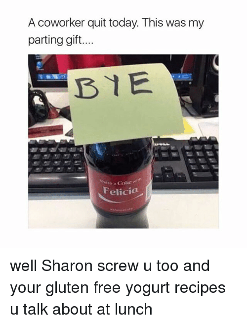 share a coke: A coworker quit today. This was my  parting gift...  BYE  Share a Coke  Felicia well Sharon screw u too and your gluten free yogurt recipes u talk about at lunch