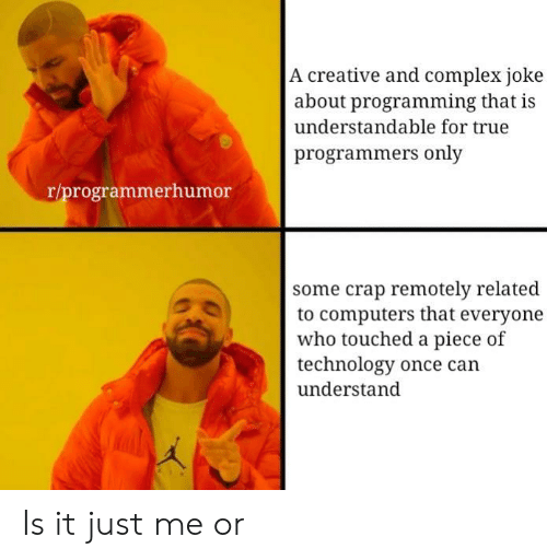 Complex, Computers, and True: A creative and complex joke  about programming that is  understandable for true  programmers only  r/programmerhumor  some crap remotely related  to computers that everyone  who touched a piece of  technology once can  understand  ク勿 Is it just me or
