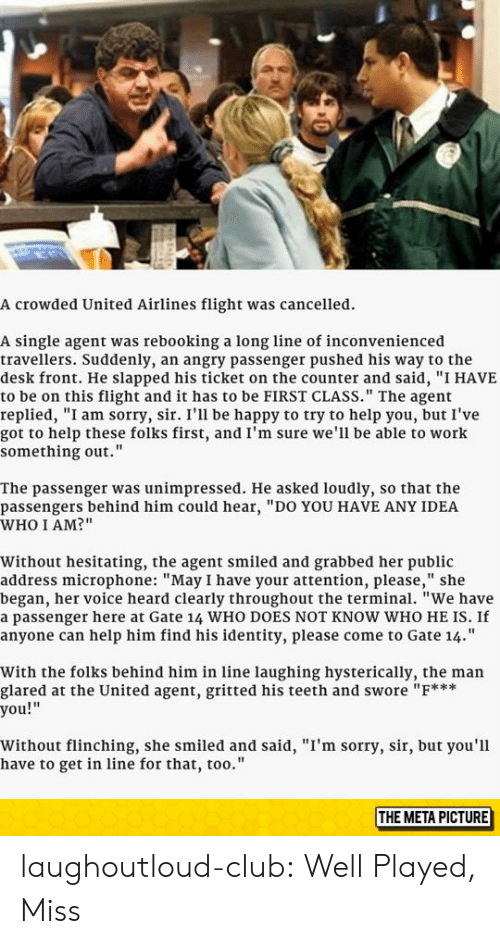 """Club, Sorry, and Tumblr: A crowded United Airlines flight was cancelled.  A single agent was rebooking a long line of inconvenienced  travellers. Suddenly, an angry passenger pushed his way to the  desk front. He slapped his ticket on the counter and said, """"I HAVE  to be on this flight and it has to be FIRST CLASS."""" The agent  replied, """"I am sorry, sir. I'll be happy to try to help you, but I've  got to help these folks first, and I'm sure we'll be able to work  something out.""""  The passenger was unimpressed. He asked loudly, so that the  passengers behind him could hear, """"DO YOU HAVE ANY IDEA  WHO I AM?""""  Without hesitating, the agent smiled and grabbed her public  address microphone: """"May I have your attention, please,"""" she  began, her voice heard clearly throughout the terminal. """"We have  a passenger here at Gate 14 WHO DOES NOT KNOW WHO HE IS. If  anyone can help him find his identity, please come to Gate 14.""""  With the folks behind him in line laughing hysterically, the man  glared at the United agent, gritted his teeth and swore """"F***  you!""""  Without flinching, she smiled and said, """"I'm sorry, sir, but you'l1  have to get in line for that, too.'""""  THE META PICTURE laughoutloud-club:  Well Played, Miss"""