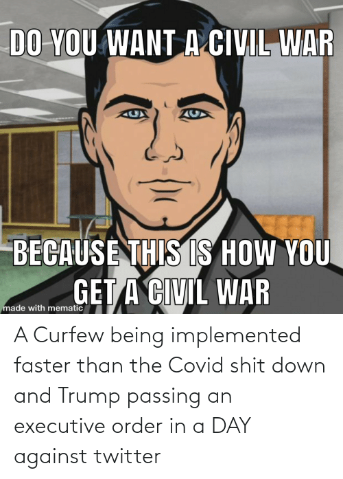 faster: A Curfew being implemented faster than the Covid shit down and Trump passing an executive order in a DAY against twitter