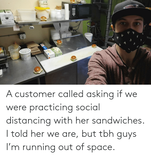 We Are: A customer called asking if we were practicing social distancing with her sandwiches. I told her we are, but tbh guys I'm running out of space.