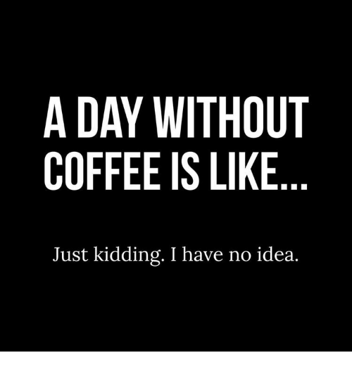 Coffee, Idea, and Day: A DAY WITHOUT  COFFEE IS LIKE  Just kidding. I have no idea.