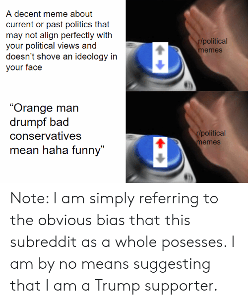 """Memes Mean: A decent meme about  current or past politics that  may not align perfectly with  your political views and  doesn't shove an ideology in  your face  r/political  memes  """"Orange man  drumpf bad  conservatives  r/political  memes  mean haha funny"""" Note: I am simply referring to the obvious bias that this subreddit as a whole posesses. I am by no means suggesting that I am a Trump supporter."""