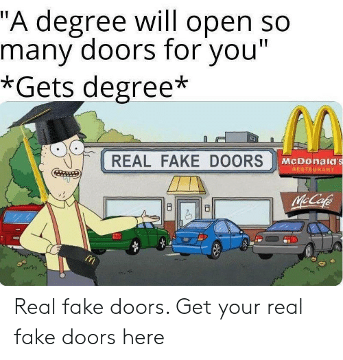 """doors: """"A degree will open so  many doors for you""""  *Gets degree*  REAL FAKE DOORS  McDonald's  RESTAURANT  McCafe  8  B Real fake doors. Get your real fake doors here"""