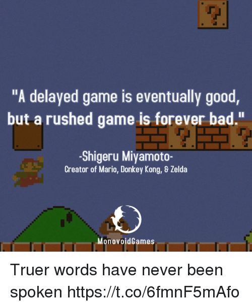 """Truer Words: """"A delayed game is eventually good  but a rushed game is forever bad.""""  -Shigeru Miyamoto-  Creator of Mario, Donkey Kong, & Zelda  MonovoidCames Truer words have never been spoken https://t.co/6fmnF5mAfo"""