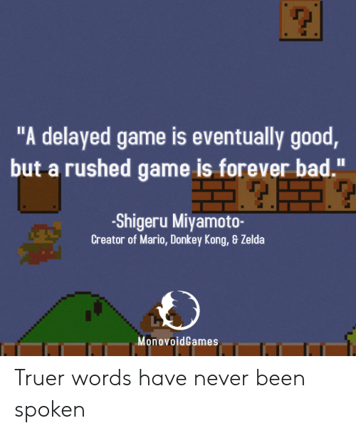 """Truer Words: """"A delayed game is eventually good  but a rushed game is forever bad.""""  -Shigeru Miyamoto-  Creator of Mario, Donkey Kong, & Zelda  MonovoidGames Truer words have never been spoken"""