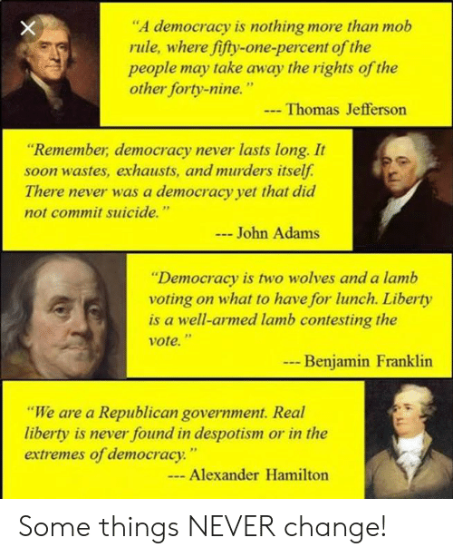 "Benjamin Franklin, Memes, and Soon...: ""A democracy is nothing more than mob  rule, where fifty-one-percent of the  people may take away the rights of the  other forty-nine.""  Thomas Jefferson  ""Remember, democracy never lasts long. It  soon wastes, exhausts, and murders itself.  There never was a democracy yet that did  not commit suicide.""  John Adams  ""Democracy is two wolves and a lamb  voting on what to have for lunch. Liberty  is a well-armed lamb contesting the  vote.""  --  Benjamin Franklin  ""We are a Republican government. Real  liberty is never found in despotism or in the  extremes of democracy.""  - Alexander Hamilton Some things NEVER change!"