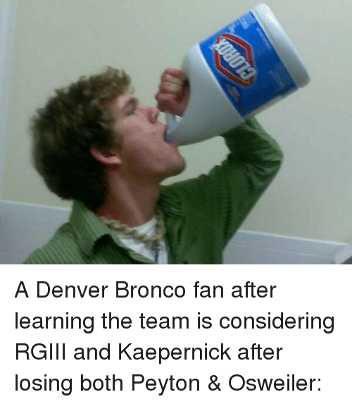 Denver Broncos, Sports, and Broncos: A Denver Bronco fan after learning the team is considering RGIII and Kaepernick after losing both Peyton & Osweiler: