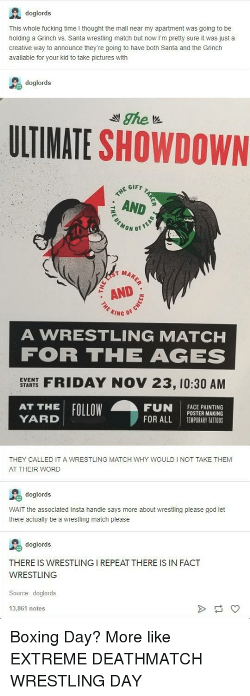 Showdown: A doglords  This whole fucking time I thought the mall near my apartment was going to be  holding a Grinch vs. Santa wrestling match but now I'm pretty sure it was just a  creative way to announce they're going to have both Santa and the Grinch  available for your kid to take pictures with  doglords  ULTIMATE SHOWDOWN  GIFT  AND  MA  AND  A WRESTLING MATCHH  FOR THE AGES  SYARHS FIDAY NOV 23, 10:30 AM  FUN İACEPAINTING  EVENT  AT THE FOLLOW  YARD  POSTER MAKING  TEMPORARY TATTOOS  FOR ALL  I  THEY CALLED IT A WRESTLING MATCH WHY WOULD I NOT TAKE THEM  AT THEIR WORD  doglords  WAIT the associated Insta handle says more about wrestling please god let  there actually be a wrestling match please  doglords  THERE IS WRESTLING I REPEAT THERE IS IN FACT  WRESTLING  Source: doglords  13,861 notes Boxing Day? More like EXTREME DEATHMATCH WRESTLING DAY