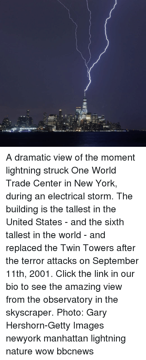 twin towers: A dramatic view of the moment lightning struck One World Trade Center in New York, during an electrical storm. The building is the tallest in the United States - and the sixth tallest in the world - and replaced the Twin Towers after the terror attacks on September 11th, 2001. Click the link in our bio to see the amazing view from the observatory in the skyscraper. Photo: Gary Hershorn-Getty Images newyork manhattan lightning nature wow bbcnews