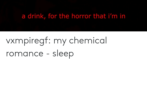 the horror: a drink, for the horror that i'm in vxmpiregf:  my chemical romance - sleep