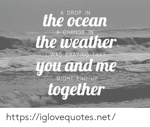 Ocean, The Weather, and Weather: A DROP IN  the ocean  A CHANGE IN  the weather  WAS PRAYING THAT  you and me  together  MICHT END UP https://iglovequotes.net/