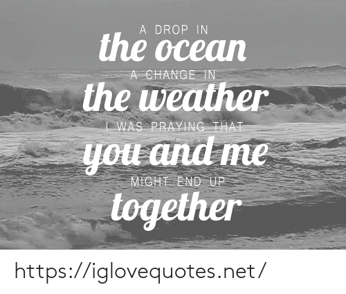 End Up: A DROP IN  the ocean  A CHANGE TN  the weather  WAS PRAYING THAT  you and me  MIGHT END UP  together https://iglovequotes.net/