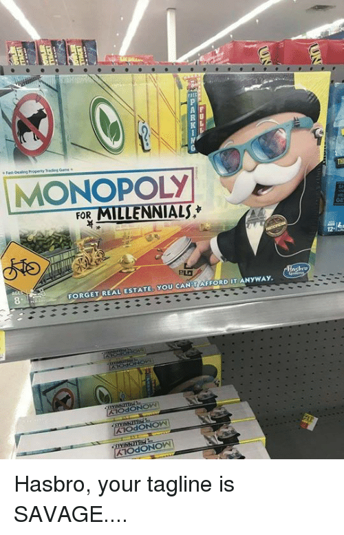als: A F  R U  THI  MONOPOLY  ALS  GE  FOR  FORGET REAL ESTATE, YoU CAN'T AFFORD UT ANYWAY. Hasbro, your tagline is SAVAGE....
