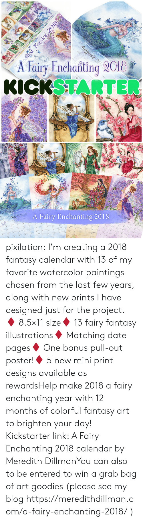 goodies: A Fairy Enchanting 2018  KICKSTARTE  meredithdillmancom   August 2018  A Fairy Enchanting 2018  May 2018  13  21 pixilation: I'm creating a 2018 fantasy calendar with 13 of my favorite watercolor paintings chosen from the last few years, along with new prints I have designed just for the project. ♦ 8.5×11 size♦ 13 fairy  fantasy illustrations♦ Matching date pages♦ One bonus pull-out poster!♦ 5 new mini print designs available as rewardsHelp make 2018 a fairy enchanting year with 12 months of colorful fantasy art to brighten your day! Kickstarter link: A Fairy Enchanting 2018 calendar by Meredith DillmanYou can also to be entered to win a grab bag of art goodies (please see my blog https://meredithdillman.com/a-fairy-enchanting-2018/ )