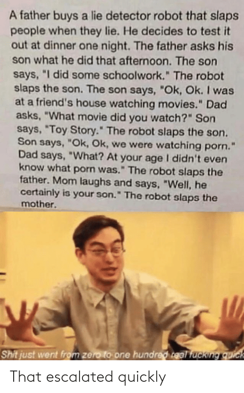 "Buys: A father buys a lie detector robot that slaps  people when they lie. He decides to test it  out at dinner one night. The father asks his  son what he did that afternoon. The son  says, ""I did some schoolwork."" The robot  slaps the son. The son says, ""Ok, Ok. I was  at a friend's house watching movies."" Dad  asks, ""What movie did you watch?"" Son  says, ""Toy Story."" The robot slaps the son.  Son says, ""Ok, Ok, we were watching porn.  Dad says, ""What? At your age I didn't even  know what porn was."" The robot slaps the  father. Mom laughs and says, ""Well, he  certainly is your son."" The robot slaps the  mother.  Shit just went from zero to one hundred real fucking quick That escalated quickly"