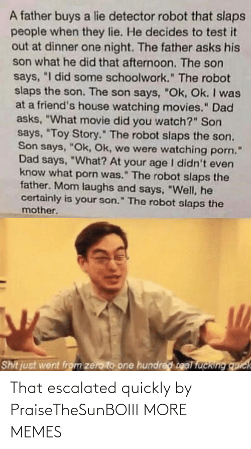 "It Out: A father buys a lie detector robot that slaps  people when they lie. He decides to test it  out at dinner one night. The father asks his  son what he did that afternoon. The son  says, ""I did some schoolwork."" The robot  slaps the son. The son says, ""Ok, Ok. I was  at a friend's house watching movies."" Dad  asks, ""What movie did you watch?"" Son  says, ""Toy Story."" The robot slaps the son.  Son says, ""Ok, Ok, we were watching porn.  Dad says, ""What? At your age I didn't even  know what porn was."" The robot slaps the  father. Mom laughs and says, ""Well, he  certainly is your son."" The robot slaps the  mother.  Shit just went from zero to one hundred real fucking quick That escalated quickly by PraiseTheSunBOIII MORE MEMES"