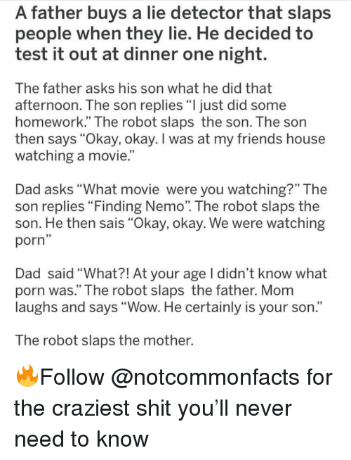 """okay okay: A father buys a lie detector that slaps  people when they lie. He decided to  test it out at dinner one night.  The father asks his son what he did that  afternoon. The son replies """"ljust did some  homework."""" The robot slaps the son. The son  then says """"Okay, okay. I was at my friends house  watching a movie.  Dad asks """"What movie were you watching?"""" The  son replies Finding Nemo. The robot slaps the  son. He then sais """"Okay, okay. We were watching  porn  Dad said """"What?! At your age I didn't know what  porn was."""" The robot slaps the father. Mom  laughs and says """"Wow. He certainly is your son.""""  The robot slaps the mother. 🔥Follow @notcommonfacts for the craziest shit you'll never need to know"""