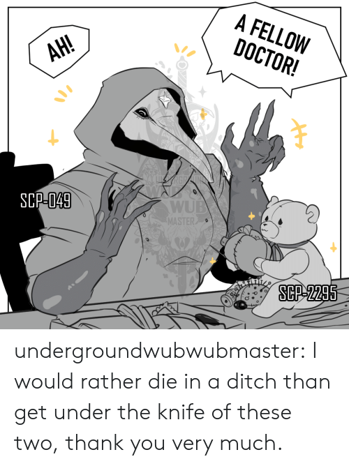 ditch: A FELLOW  DOCTOR!  АН!  AH!  SCP-049  WUB  MASTER  SCP-2295 undergroundwubwubmaster:  I would rather die in a ditch than get under the knife of these two, thank you very much.