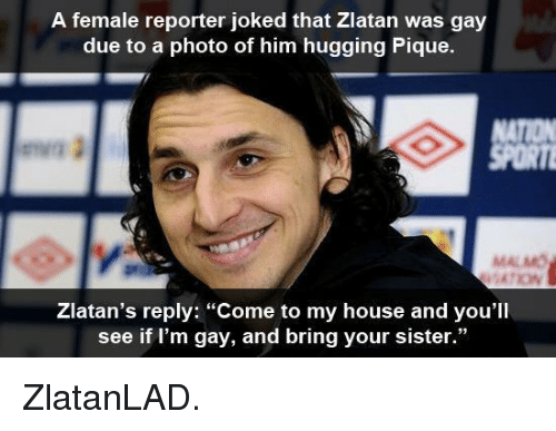"Dank, My House, and House: A female reporter joked that Zlatan was gay  due to a photo of him hugging Pique.  MALMO  Zlatan's reply: ""Come to my house and you'll  see if I'm gay, and bring your sister."" ZlatanLAD."