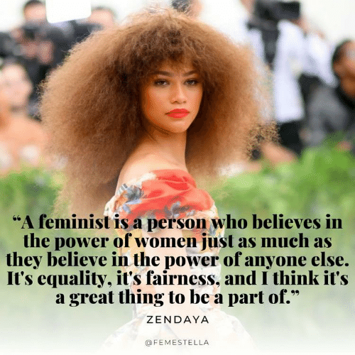 """Power, Women, and Zendaya: """"A feminist is a person who believes in  the power of women just as much as  they believe in the power of anyone else.  It's equality, it's fairness, and I think it's  a great thing to be a part of.""""  ZENDAYA  @FEMESTELLA"""