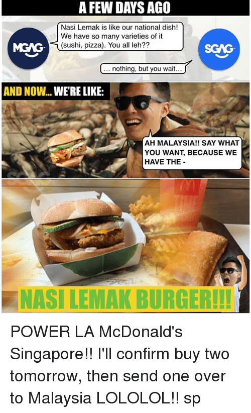 lololol: A FEW DAYS AGO  Nasi Lemak is like our national dish!  We have so many varieties of it  (sushi, pizza). You all leh??  MGAG  SGAG  nothing, but you wait  AND NOW... WE'RE LIKE:  AH MALAYSIA!! SAY WHAT  YOU WANT, BECAUSE WE  HAVE THE  NASI LEMAK BURGERH! POWER LA McDonald's Singapore!! I'll confirm buy two tomorrow, then send one over to Malaysia LOLOLOL!! sp