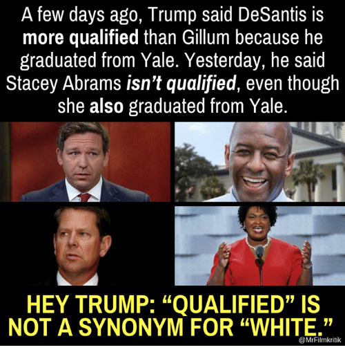 """stacey: A few days ago, Trump said DeSantis is  more qualified than Gillum because he  graduated from Yale. Yesterday, he said  Stacey Abrams isn't qualified, even though  she also graduated from Yale.  HEY TRUMP: """"QUALIFIED""""IS  NOT A SYNONYM FOR """"WHITE.""""  @MrFilmkritik"""