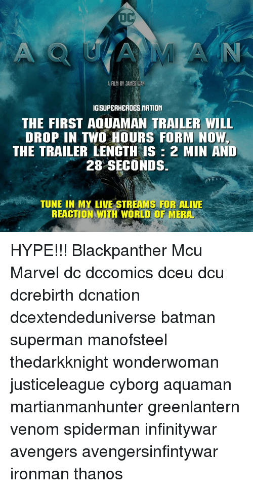 Alive, Batman, and Hype: A FILM BY JAMES WAN  IGISUPERHEROES.NATION  THE FIRST AQUAMAN TRAILER WILL  DROP IN TWO HOURS FORM NOW  THE TRAILER LENGTH IS 2 MIN AND  28 SECONDS  TUNE IN MY LIVE STREAMS FOR ALIVE  REACTION WITH WORLD OF MERA. HYPE!!! Blackpanther Mcu Marvel dc dccomics dceu dcu dcrebirth dcnation dcextendeduniverse batman superman manofsteel thedarkknight wonderwoman justiceleague cyborg aquaman martianmanhunter greenlantern venom spiderman infinitywar avengers avengersinfintywar ironman thanos