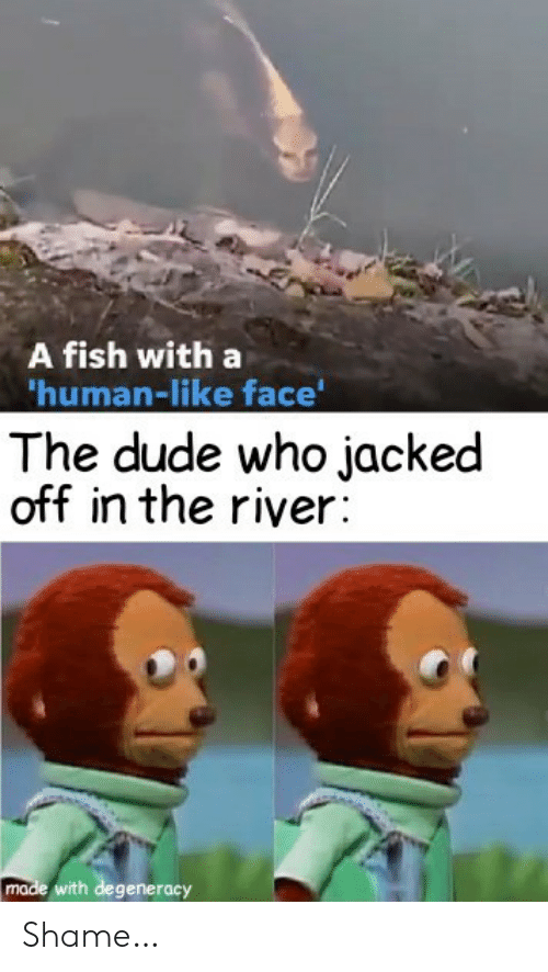 river: A fish with a  'human-like face'  The dude who jacked  off in the river:  made with degeneracy Shame…