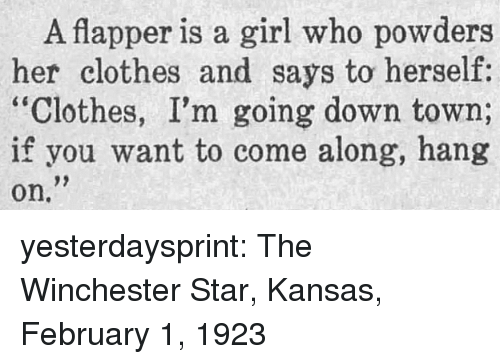 """winchester: A flapper is a girl who powders  her clothes and says to herself:  """"Clothes, I'm going down town;  if you want to come along, hang  on. yesterdaysprint:  The Winchester Star, Kansas, February 1, 1923"""