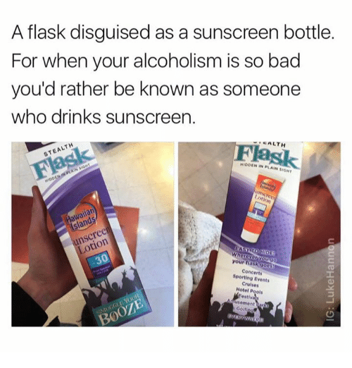 Bad, Memes, and Hotel: A flask disguised as a sunscreen bottle.  For when your alcoholism is so bad  you'd rather be known as someone  who drinks sunscreen.  CALTH  Flask  STEALTH  HIDDEN IN PLAIN SIOHT  awailan  sland  unscreen  Lotion  your fiaskgoos  Concerts  Sporting Events  Cruises  Hotel Pools  estivas  usement har  Golfing  BOOZE