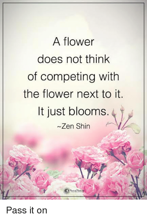 shins: A flower  does not think  of competing with  the flower next to it.  It just blooms.  Zen Shin Pass it on