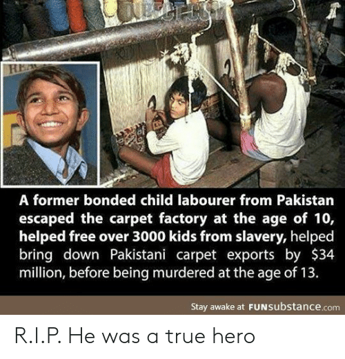 True, Free, and Kids: A former bonded child labourer from Pakistan  escaped the carpet factory at the age of 10,  helped free over 3000 kids from slavery, helped  bring down Pakistani carpet exports by $34  million, before being murdered at the age of 13.  Stay awake at FUNSubstance.com R.I.P. He was a true hero