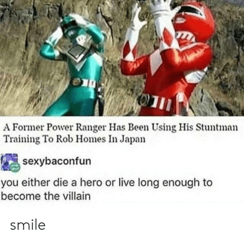 Rob: A Former Power Ranger Has Been Using His Stuntman  Training To Rob Homes In Japan  sexybaconfun  you either die a hero or live long enough to  become the villain smile