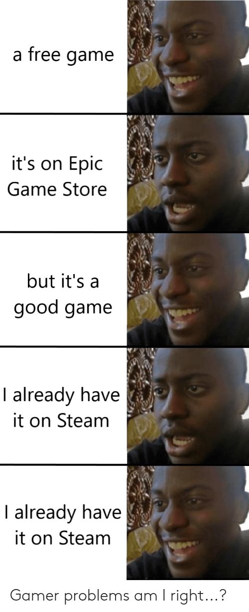 Steam, Free, and Game: a free game  it's on Epic  Game Store  but it's a  good game  I already have  it on Steam  I already have  it on Steam Gamer problems am I right...?