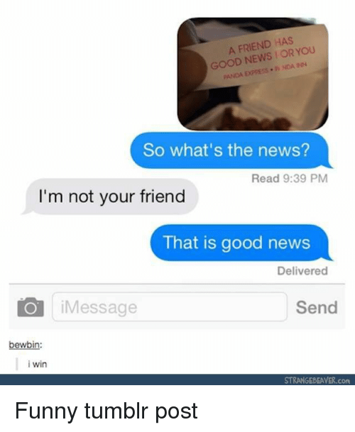 Funny, News, and Tumblr: A FRIEND HAS  GOOD NEWSFOR YOU  ANDA EXPRESS NDA  So what's the news?  Read 9:39 PM  I'm not your friend  That is good news  Delivered  iMessage  Send  bewbin:  i win  STRANGEBEAVER.com Funny tumblr post
