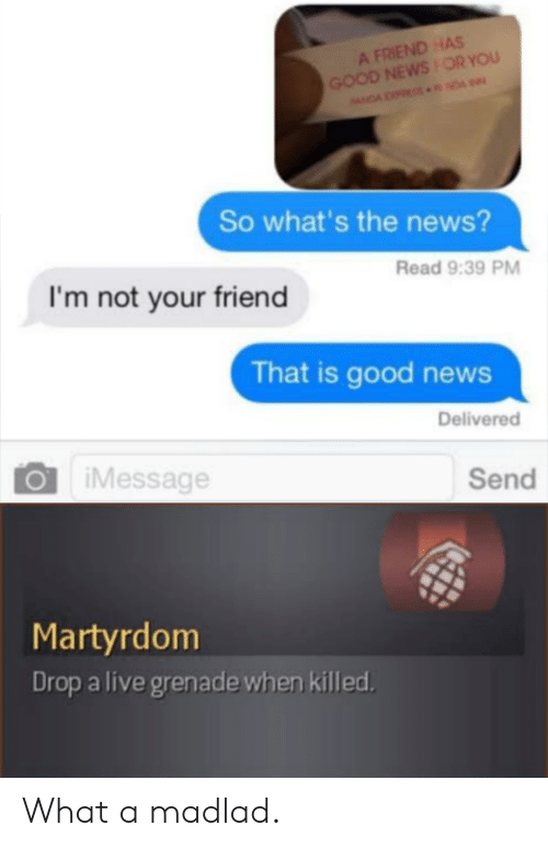 Im Not Your Friend: A FRIEND HAS  GOOD NEWSOR YOU  NDA NDA  So what's the news?  Read 9:39 PM  I'm not your friend  That is good news  Delivered  iMessage  Send  Martyrdom  Drop a live grenade when killed What a madlad.