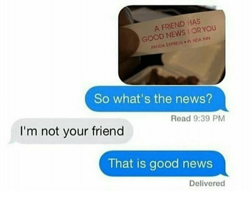 Im Not Your Friend: A FRIEND HAS  YOU  GOOD NEWS OR IN4  PANDA EXPRESS. NDA  So what's the news?  Read 9:39 PM  I'm not your friend  That is good news  Delivered