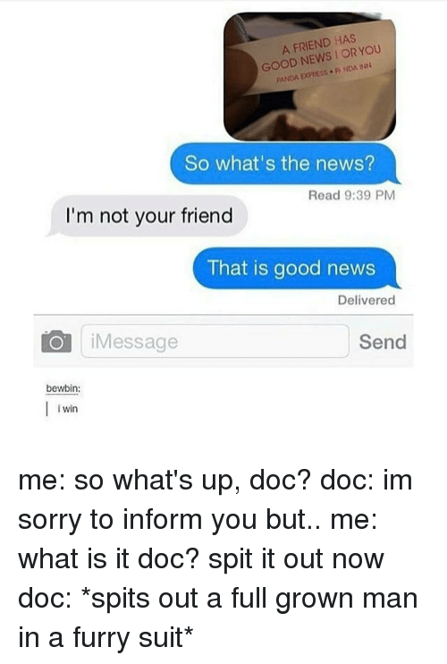 Im Not Your Friend: A FRIEND HAS  YOU  GOOD NEWS OR INN  PANDA EXPRESS. P NDA So what's the news?  Read 9:39 PM  I'm not your friend  That is good news  Delivered  Send  Message  bewbin:  Win  i me: so what's up, doc? doc: im sorry to inform you but.. me: what is it doc? spit it out now doc: *spits out a full grown man in a furry suit*