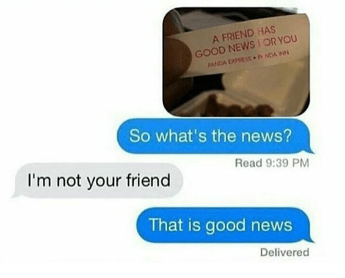 Im Not Your Friend: A FRIEND HAS  YOU  GOOD NEWS OR PANDA EXPRESS. NDA  So what's the news?  Read 9:39 PM  I'm not your friend  That is good news  Delivered