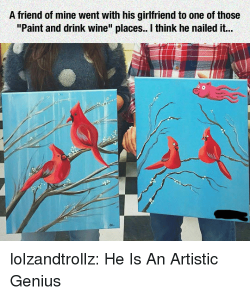 """Drink Wine: A friend of mine went with his girlfriend to one of those  """"Paint and drink wine"""" places. I think he nailed it... lolzandtrollz:  He Is An Artistic Genius"""
