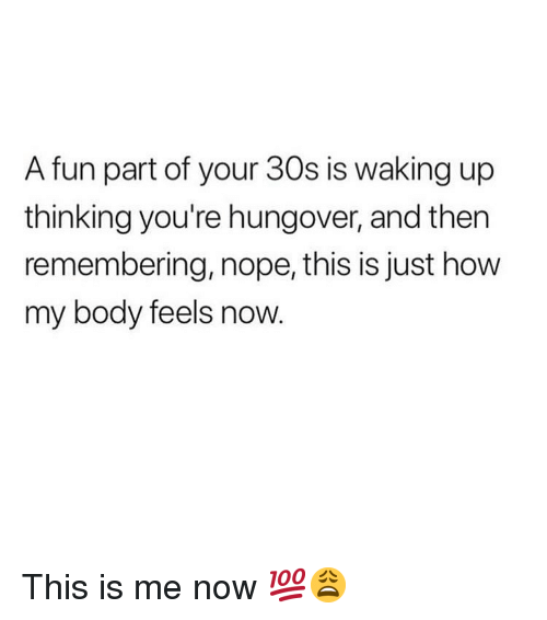 Memes, Nope, and 🤖: A fun part of your 30s is waking up  thinking you're hungover, and then  remembering, nope, this is just how  my body feels now This is me now 💯😩