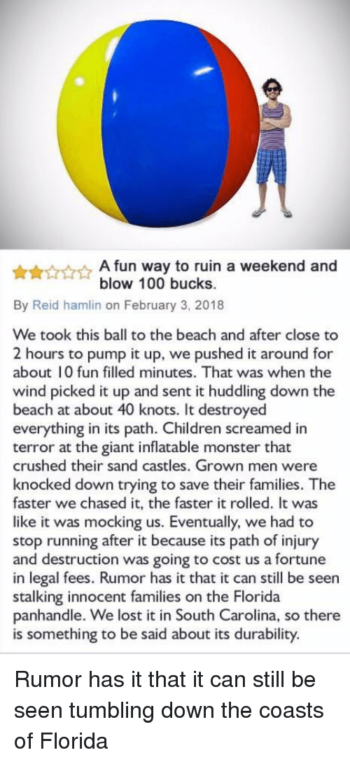 inflatable: A fun way to ruin a weekend and  blow 100 bucks.  By Reid hamlin on February 3, 2018  We took this ball to the beach and after close to  2 hours to pump it up, we pushed it around for  about 10 fun filled minutes. That was when the  wind picked it up and sent it huddling down the  beach at about 40 knots. It destroyed  everything in its path. Children screamed in  terror at the giant inflatable monster that  crushed their sand castles. Grown men were  knocked down trying to save their families. The  faster we chased it, the faster it rolled. It was  like it was mocking us. Eventually, we had to  stop running after it because its path of injury  and destruction was going to cost us a fortune  in legal fees. Rumor has it that it can still be seen  stalking innocent families on the Florida  panhandle. We lost it in South Carolina, so there  is something to be said about its durability. Rumor has it that it can still be seen tumbling down the coasts of Florida