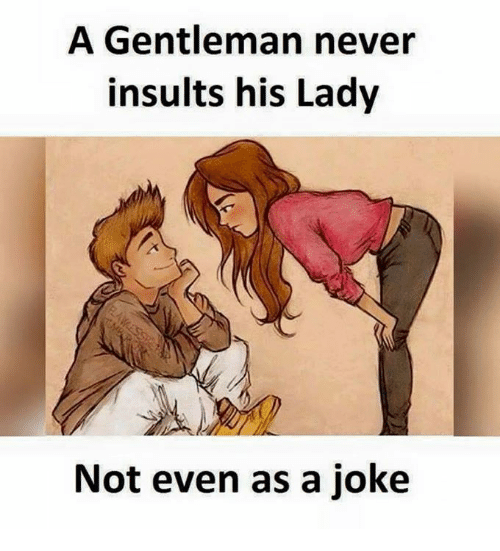 Gentlemane: A Gentleman never  insults his Lady  Not even as a joke