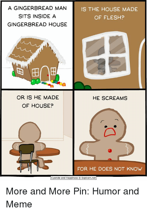 Meme, Cyanide and Happiness, and House: A GINGERBREAD MANN  SITS INSIDE A  GINGERBREAD HOUSE  IS THE HOUSE MADE  OF FLESH?  OR IS HE MADE  OF HOUSE?  HE SCREAMS  FOR HE DOES NOT KNOW  Cyanide and Happiness Explosm.net More and More Pin: Humor and Meme