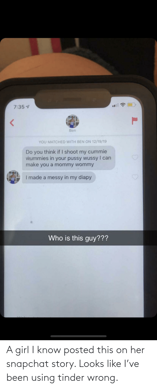 Girl: A girl I know posted this on her snapchat story. Looks like I've been using tinder wrong.