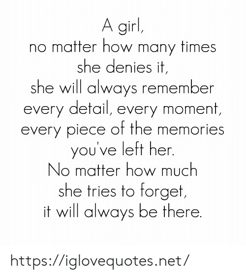 how many times: A girl,  no matter how many times  she denies it,  she will always remember  every detail, every moment,  every piece of the memories  you've left her.  No matter how much  she tries to forget,  it will always be there. https://iglovequotes.net/