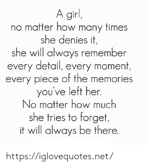 a girl: A girl,  no matter how many times  she denies it,  she will always remember  every detail, every moment,  every piece of the memories  you've left her.  No matter how much  she tries to forget,  it will always be there. https://iglovequotes.net/